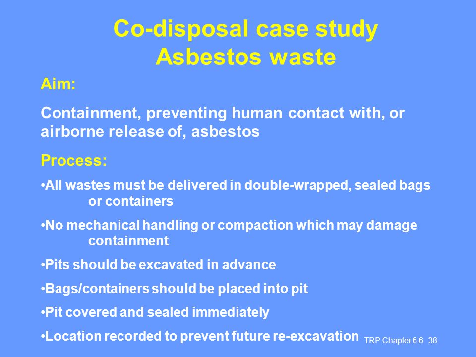 TRP Chapter 6.6 38 Co-disposal case study Asbestos waste Aim: Containment, preventing human contact with, or airborne release of, asbestos Process: Al