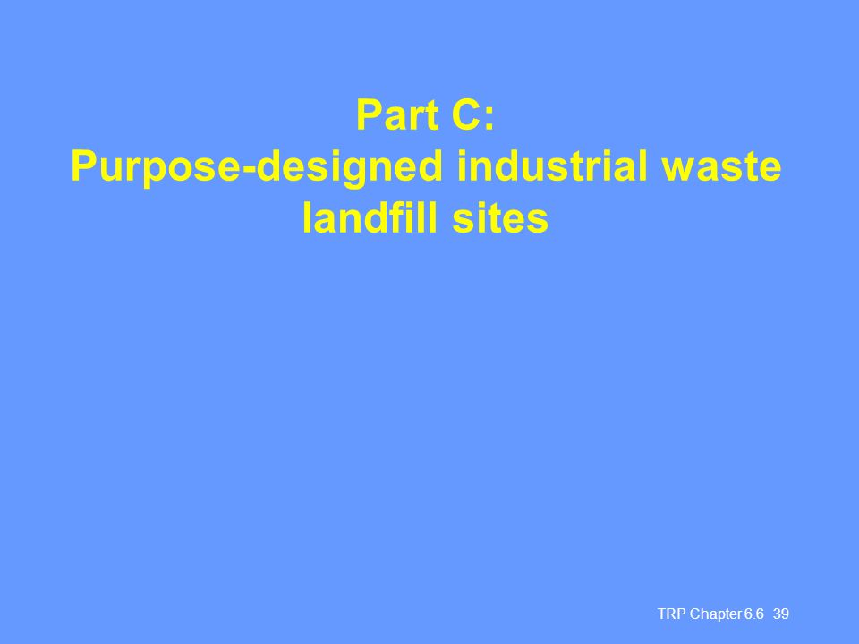 TRP Chapter 6.6 39 Part C: Purpose-designed industrial waste landfill sites