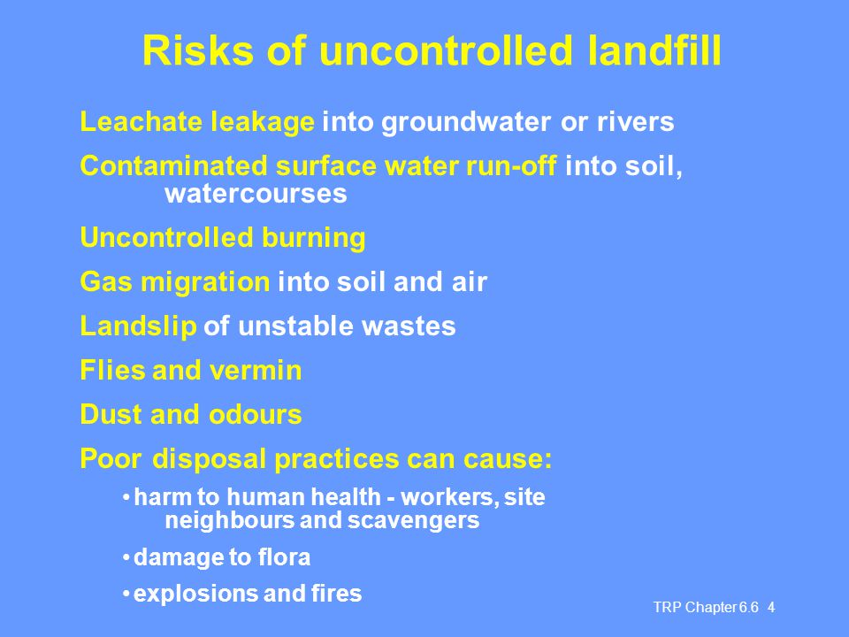 TRP Chapter 6.6 4 Risks of uncontrolled landfill Leachate leakage into groundwater or rivers Contaminated surface water run-off into soil, watercourse