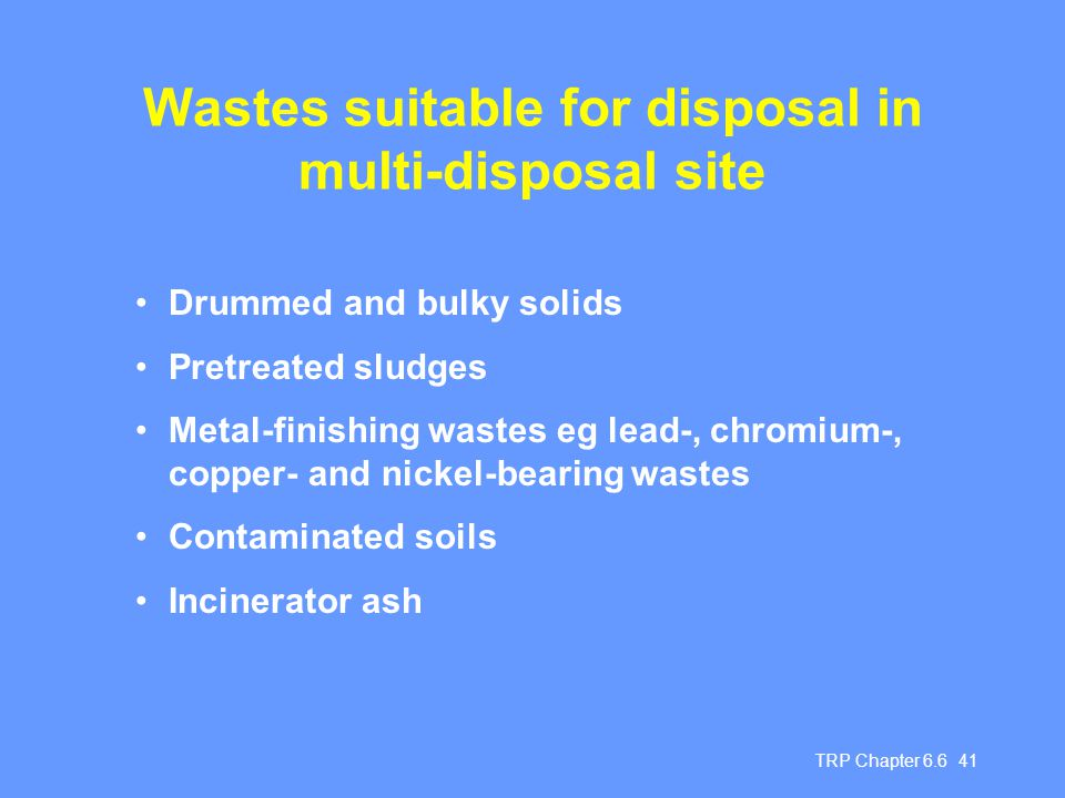 TRP Chapter 6.6 41 Wastes suitable for disposal in multi-disposal site Drummed and bulky solids Pretreated sludges Metal-finishing wastes eg lead-, ch