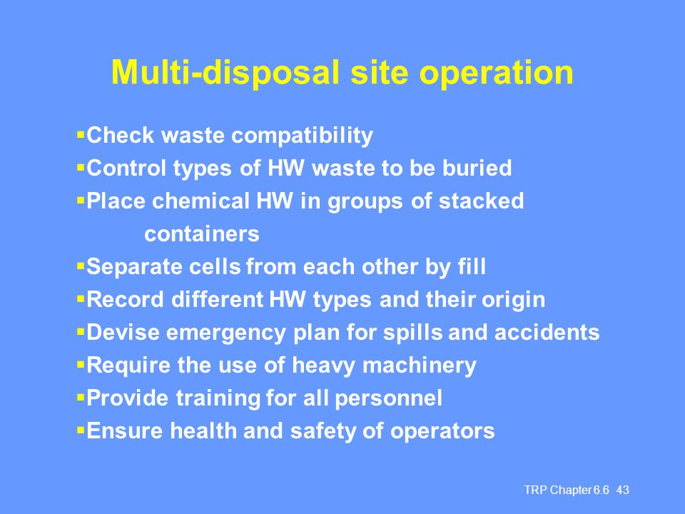 TRP Chapter 6.6 43 Multi-disposal site operation  Check waste compatibility  Control types of HW waste to be buried  Place chemical HW in groups of