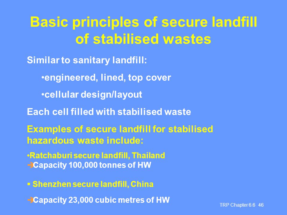 TRP Chapter 6.6 46 Basic principles of secure landfill of stabilised wastes Similar to sanitary landfill: engineered, lined, top cover cellular design