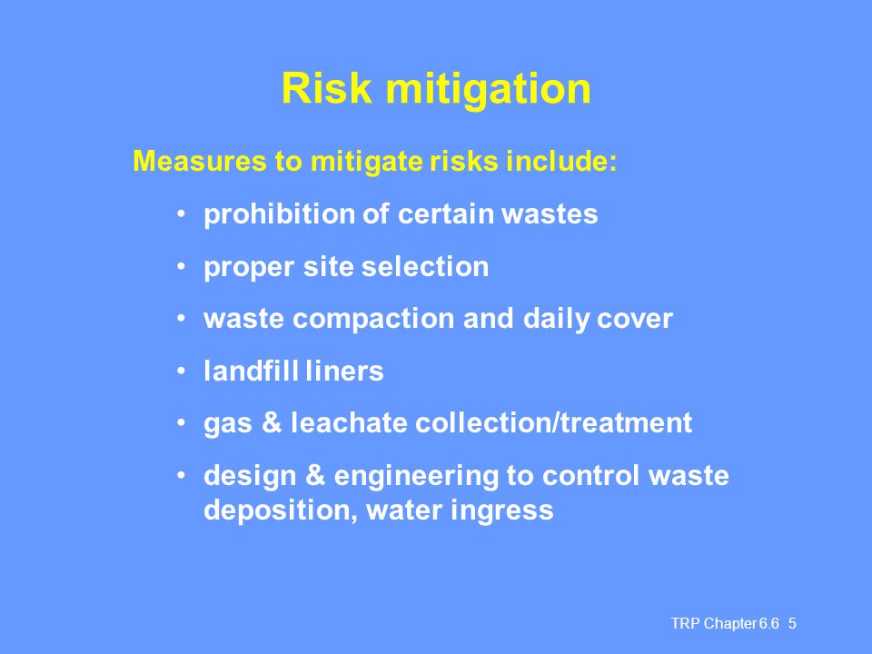 TRP Chapter 6.6 5 Risk mitigation Measures to mitigate risks include: prohibition of certain wastes proper site selection waste compaction and daily c