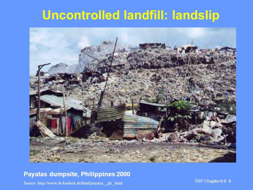 TRP Chapter 6.6 6 Uncontrolled landfill: landslip Payatas dumpsite, Philippines 2000 Source: http://www.dr-koelsch.de/html/payatas__gb_.html