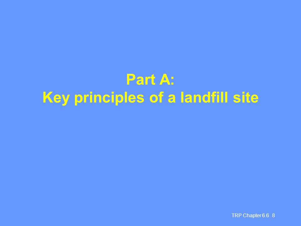 TRP Chapter 6.6 49 Chapter 6.6 Summary Need to control landfill, to mitigate risks - open dumping not acceptable Stages in upgrading and design, and operational standards necessary Co-disposal as an interim solution - requires good management, skilled staff Purpose-designed landfill for hazardous wastes