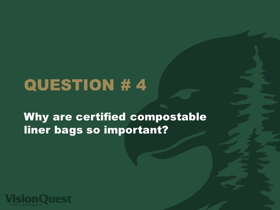 QUESTION # 4 Why are certified compostable liner bags so important?