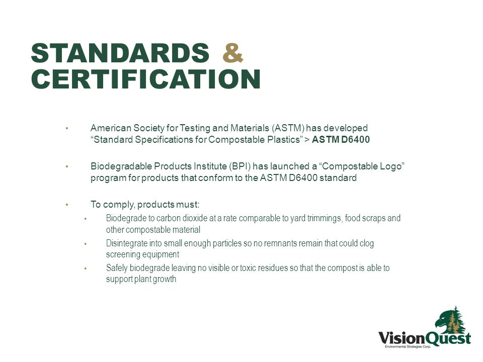 STANDARDS & CERTIFICATION American Society for Testing and Materials (ASTM) has developed Standard Specifications for Compostable Plastics > ASTM D6400 Biodegradable Products Institute (BPI) has launched a Compostable Logo program for products that conform to the ASTM D6400 standard To comply, products must: Biodegrade to carbon dioxide at a rate comparable to yard trimmings, food scraps and other compostable material Disintegrate into small enough particles so no remnants remain that could clog screening equipment Safely biodegrade leaving no visible or toxic residues so that the compost is able to support plant growth
