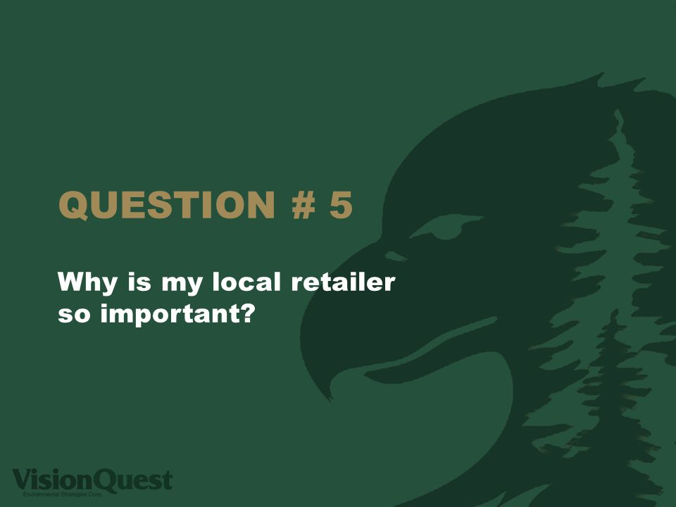 QUESTION # 5 Why is my local retailer so important?