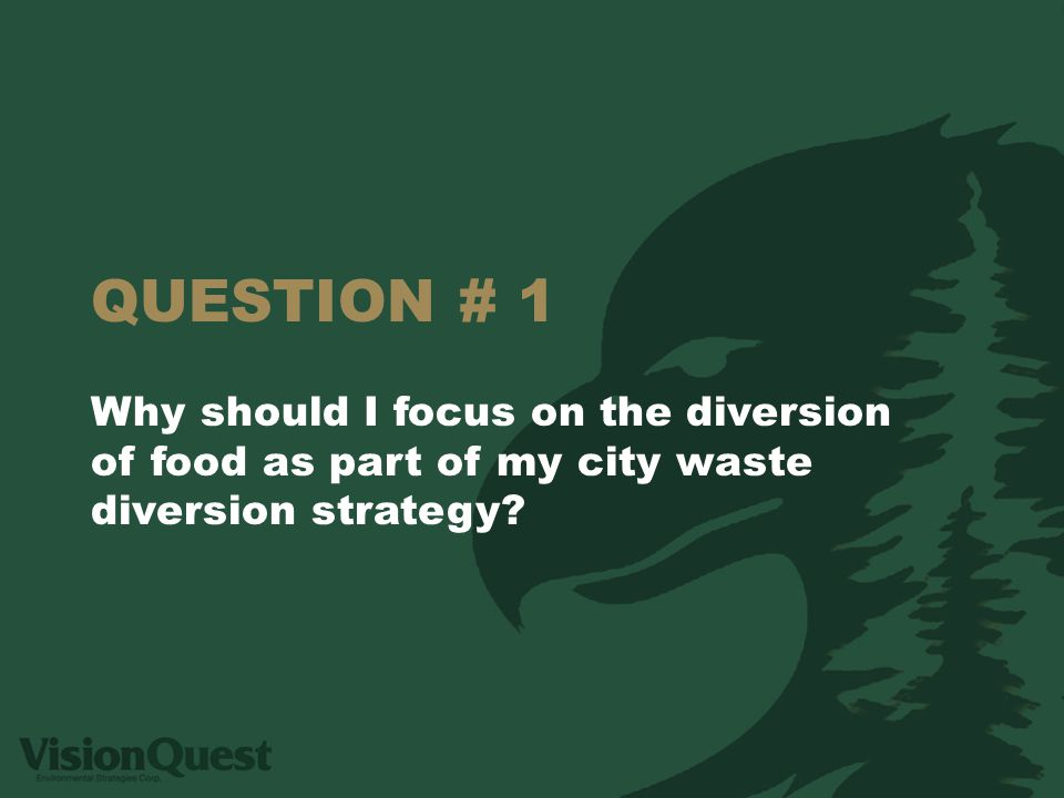 QUESTION # 1 Why should I focus on the diversion of food as part of my city waste diversion strategy?