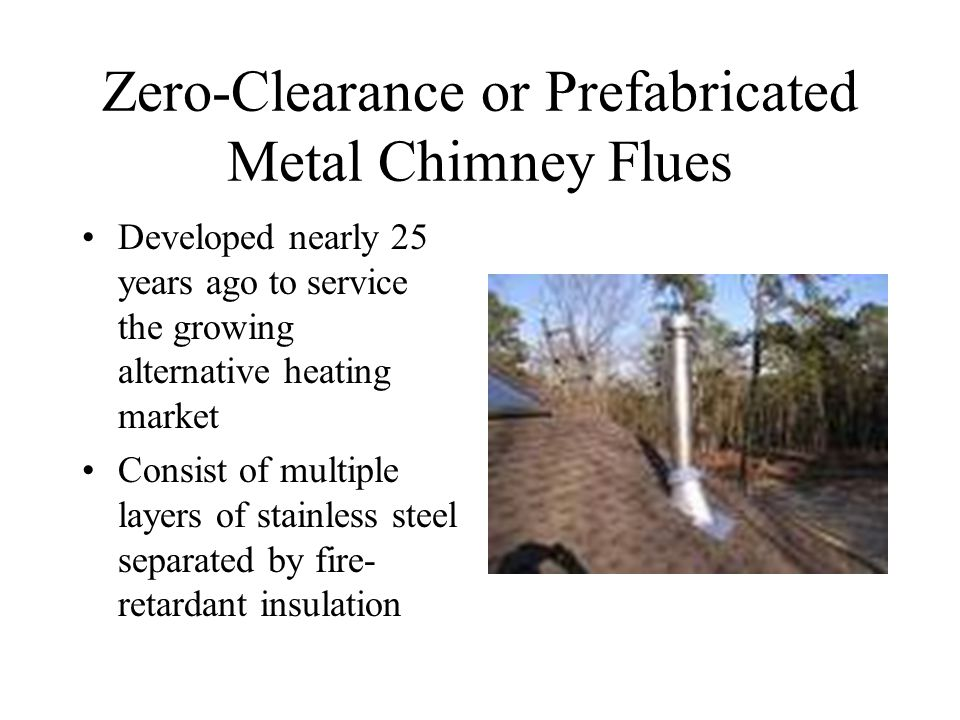 Zero-Clearance or Prefabricated Metal Chimney Flues Developed nearly 25 years ago to service the growing alternative heating market Consist of multiple layers of stainless steel separated by fire- retardant insulation