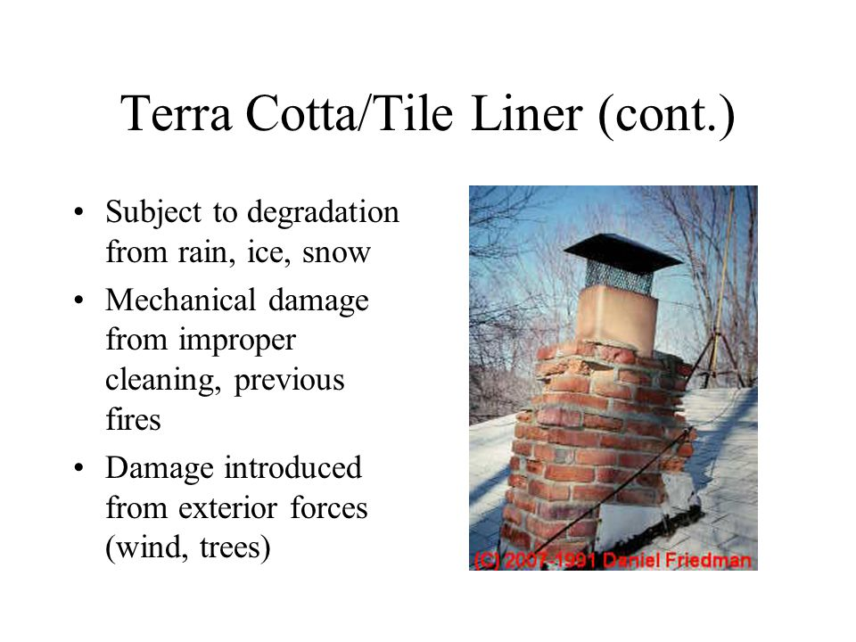 Terra Cotta/Tile Liner (cont.) Subject to degradation from rain, ice, snow Mechanical damage from improper cleaning, previous fires Damage introduced from exterior forces (wind, trees)
