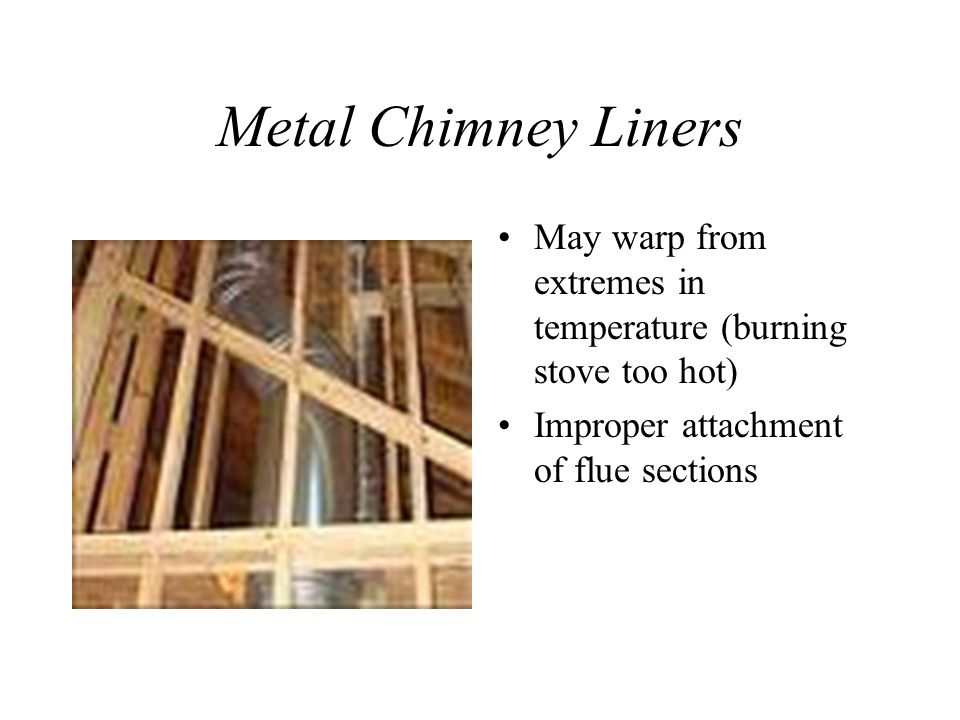 Metal Chimney Liners May warp from extremes in temperature (burning stove too hot) Improper attachment of flue sections