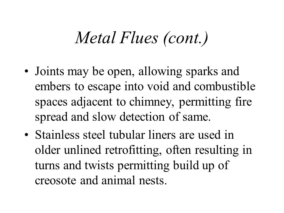 Metal Flues (cont.) Joints may be open, allowing sparks and embers to escape into void and combustible spaces adjacent to chimney, permitting fire spread and slow detection of same.