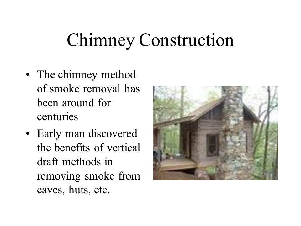 Chimney Construction The chimney method of smoke removal has been around for centuries Early man discovered the benefits of vertical draft methods in removing smoke from caves, huts, etc.