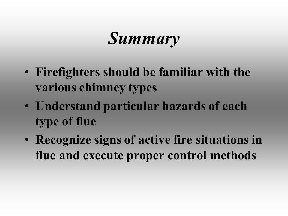 Summary Firefighters should be familiar with the various chimney types Understand particular hazards of each type of flue Recognize signs of active fire situations in flue and execute proper control methods