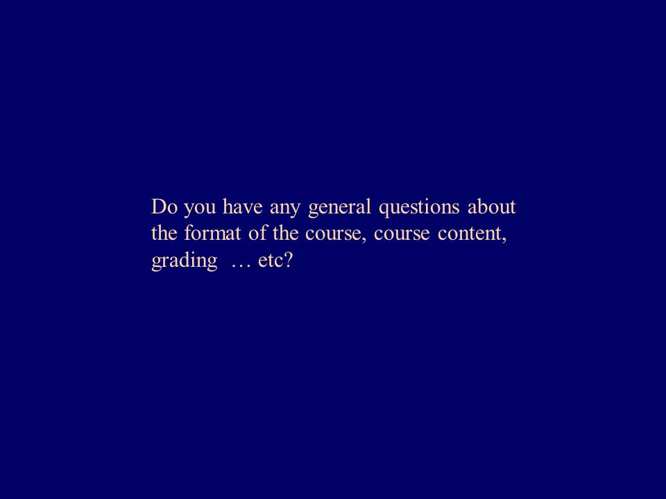 Do you have any general questions about the format of the course, course content, grading … etc