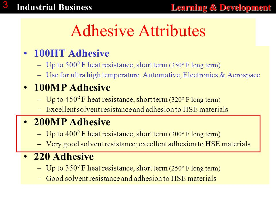Learning & Development Industrial Business Learning & Development 3 Adhesive Attributes 100HT Adhesive –Up to 500 o F heat resistance, short term (350 o F long term) –Use for ultra high temperature.