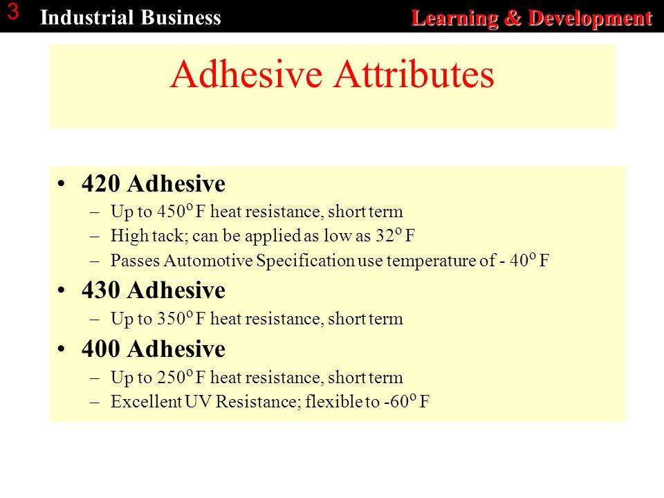 Learning & Development Industrial Business Learning & Development 3 Adhesive Attributes 420 Adhesive –Up to 450 o F heat resistance, short term –High