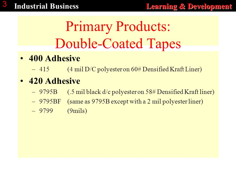 Learning & Development Industrial Business Learning & Development 3 Primary Products: Double-Coated Tapes 400 Adhesive –415 (4 mil D/C polyester on 60# Densified Kraft Liner) 420 Adhesive –9795B (.5 mil black d/c polyester on 58# Densified Kraft liner) –9795BF (same as 9795B except with a 2 mil polyester liner) –9799(9mils)