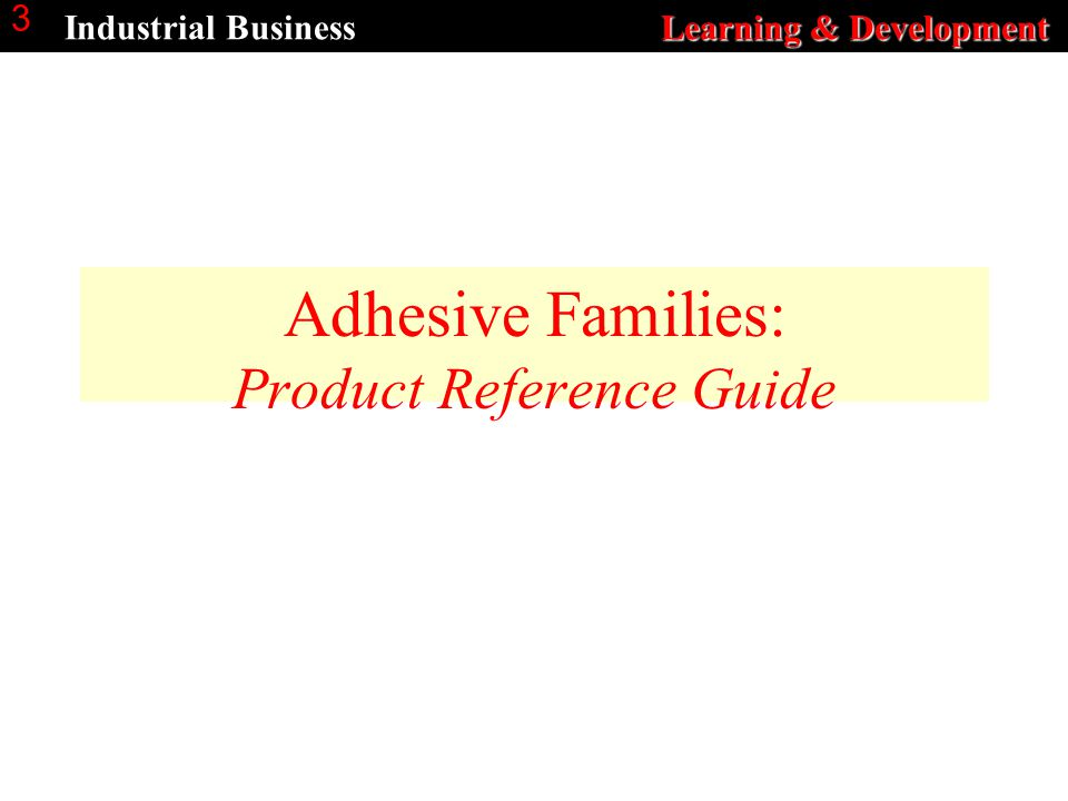 Learning & Development Industrial Business Learning & Development 3 Adhesive Families: Product Reference Guide