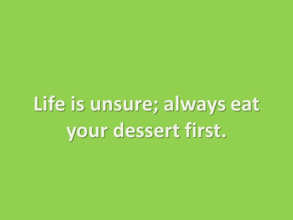 Life is unsure; always eat your dessert first.