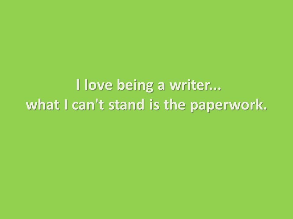 I love being a writer...what I can t stand is the paperwork.