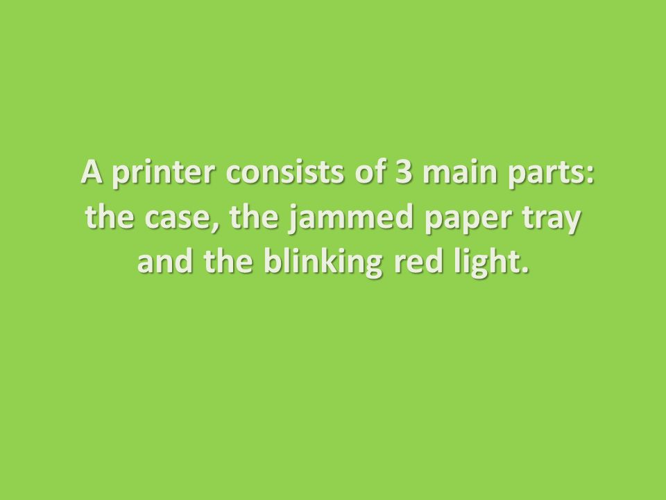 A printer consists of 3 main parts: the case, the jammed paper tray and the blinking red light.