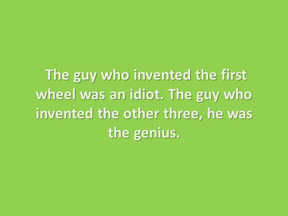 The guy who invented the first wheel was an idiot.