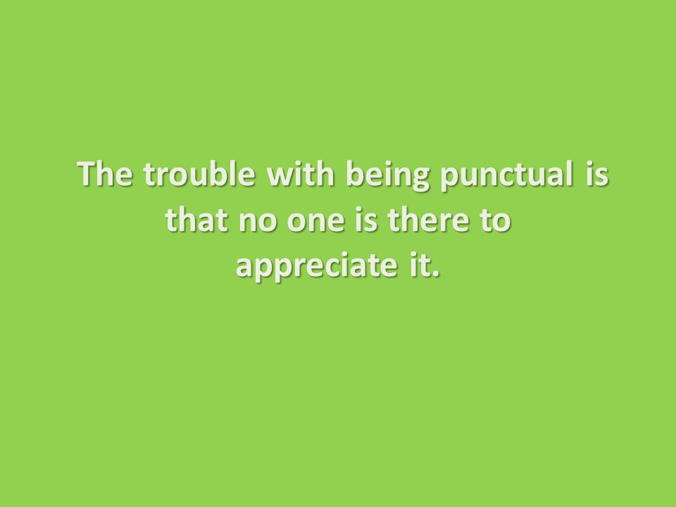 The trouble with being punctual is that no one is there to appreciate it.