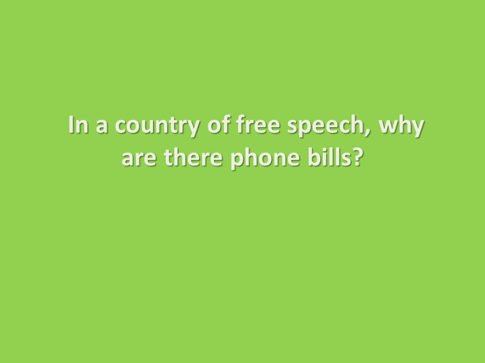 In a country of free speech, why are there phone bills.