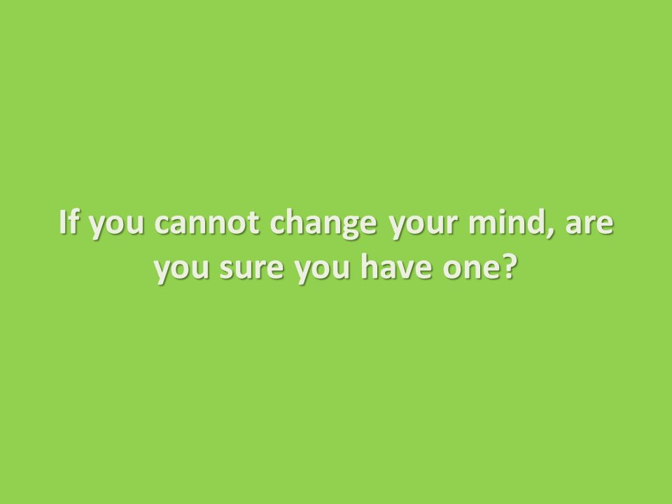 If you cannot change your mind, are you sure you have one.