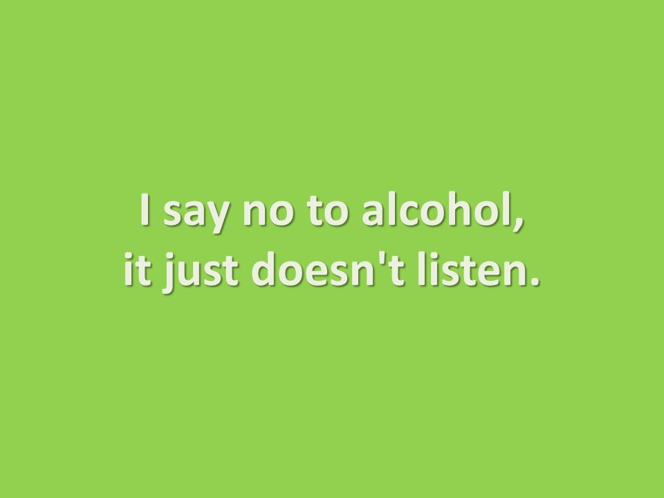 I say no to alcohol, it just doesn t listen. I say no to alcohol, it just doesn t listen.
