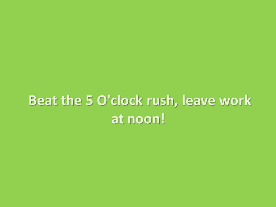 Beat the 5 O clock rush, leave work at noon! Beat the 5 O clock rush, leave work at noon!