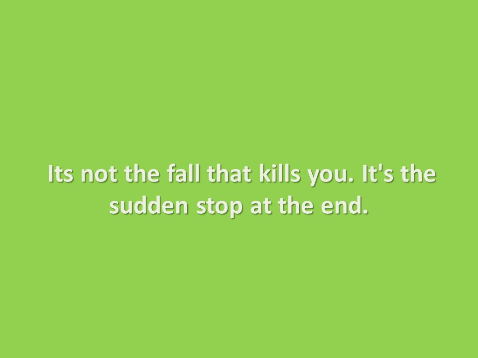 Its not the fall that kills you.It s the sudden stop at the end.