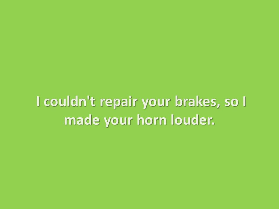 I couldn t repair your brakes, so I made your horn louder.