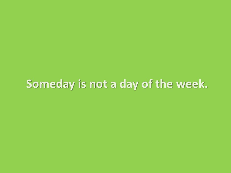 Someday is not a day of the week. Someday is not a day of the week.