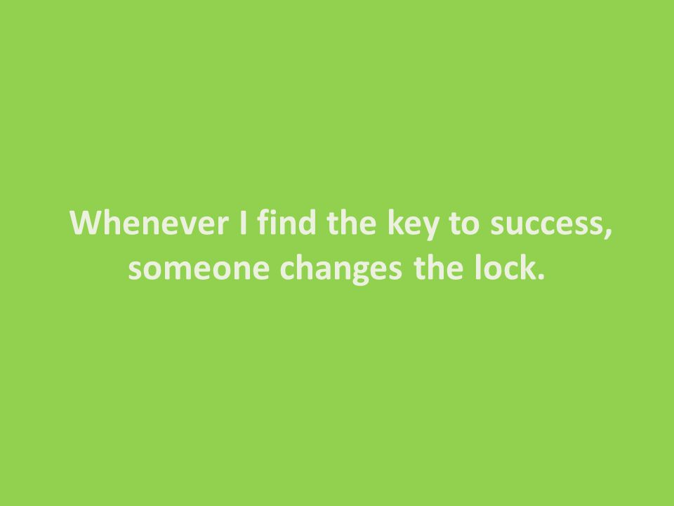 Whenever I find the key to success, someone changes the lock.