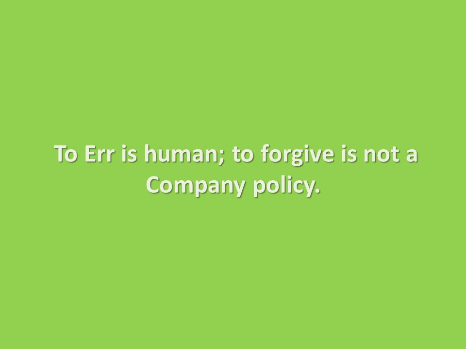 To Err is human; to forgive is not a Company policy.