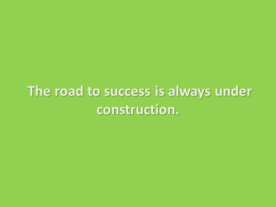 The road to success is always under construction. The road to success is always under construction.