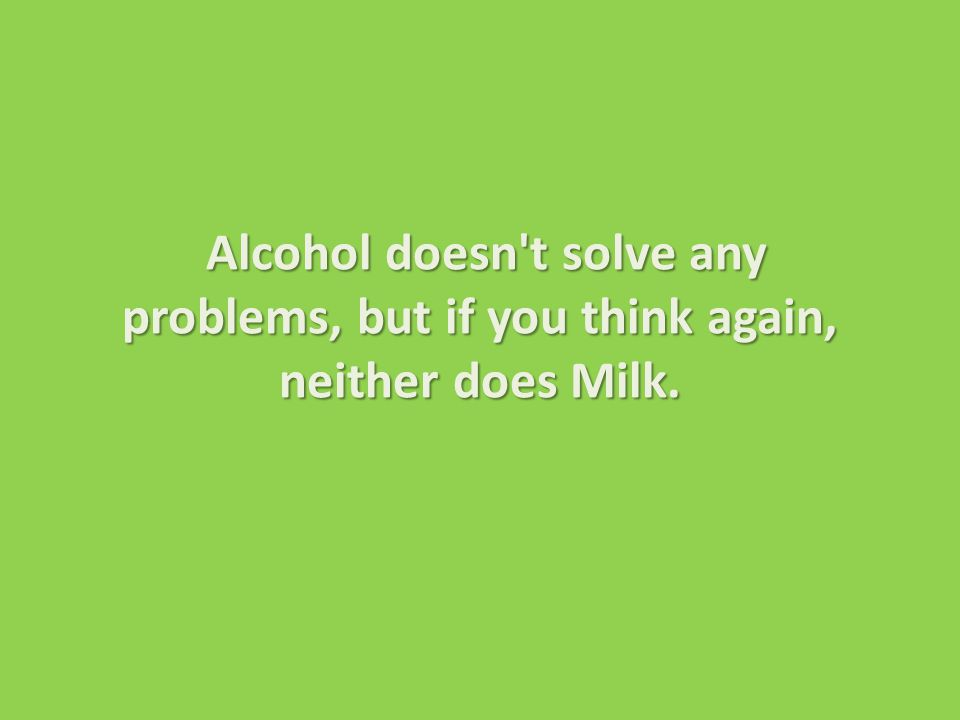 Alcohol doesn t solve any problems, but if you think again, neither does Milk.