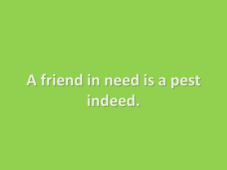 A friend in need is a pest indeed.