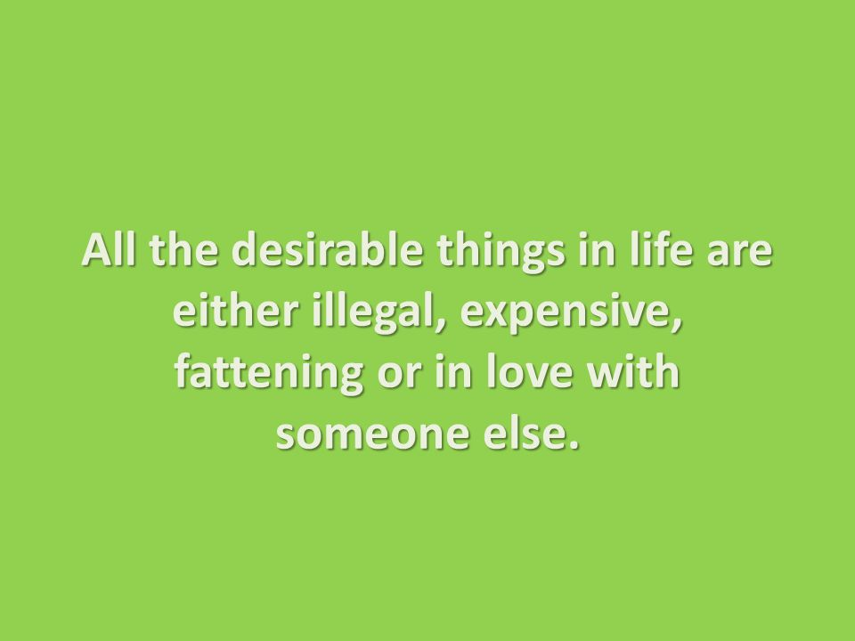 All the desirable things in life are either illegal, expensive, fattening or in love with someone else.