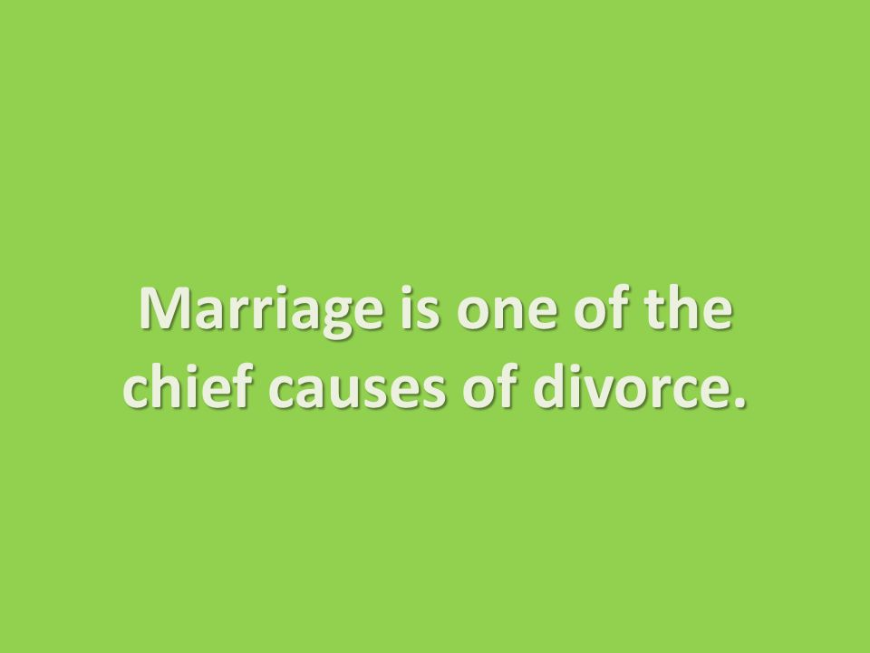 Marriage is one of the chief causes of divorce.