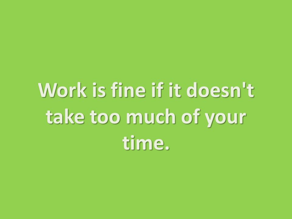 Work is fine if it doesn t take too much of your time.