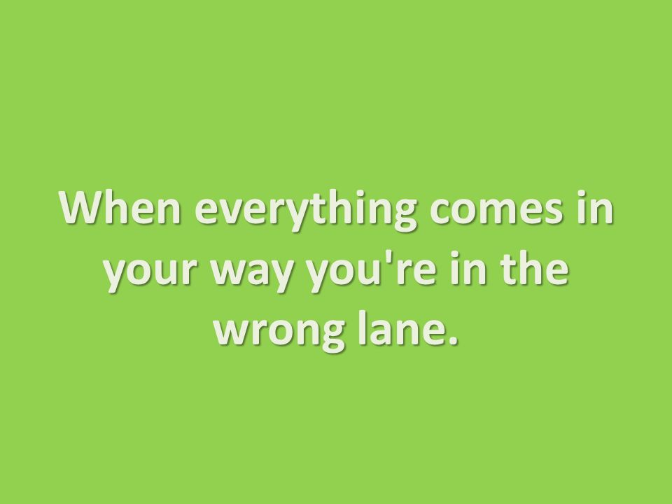 When everything comes in your way you re in the wrong lane.