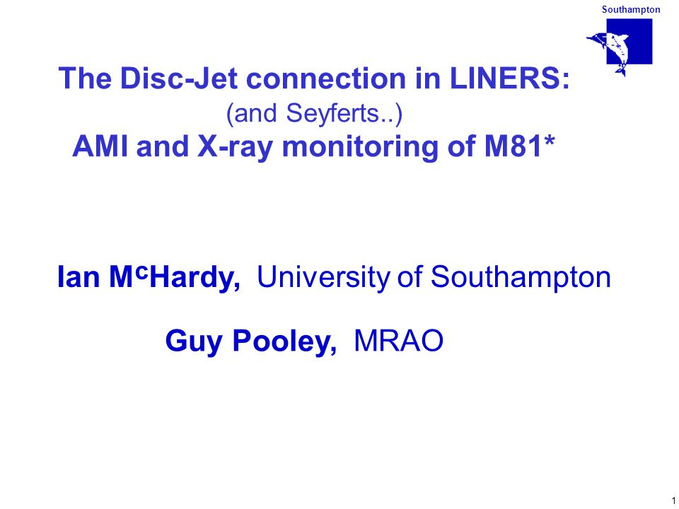 Southampton 1 The Disc-Jet connection in LINERS: (and Seyferts..) AMI and X-ray monitoring of M81* Ian M c Hardy, University of Southampton Guy Pooley, MRAO