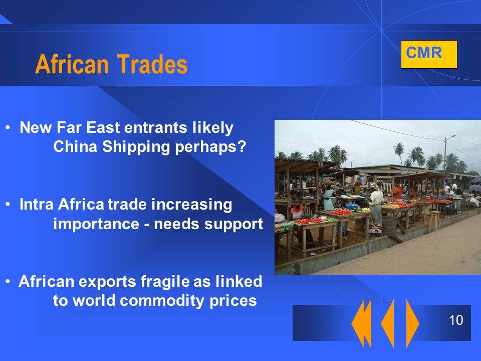 CMR 10 African Trades New Far East entrants likely China Shipping perhaps? Intra Africa trade increasing importance - needs support African exports fr