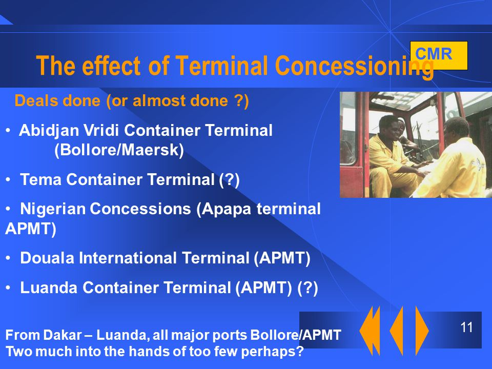 CMR 11 The effect of Terminal Concessioning Deals done (or almost done ) Abidjan Vridi Container Terminal (Bollore/Maersk) Tema Container Terminal ( ) Nigerian Concessions (Apapa terminal APMT) Douala International Terminal (APMT) Luanda Container Terminal (APMT) ( ) From Dakar – Luanda, all major ports Bollore/APMT Two much into the hands of too few perhaps