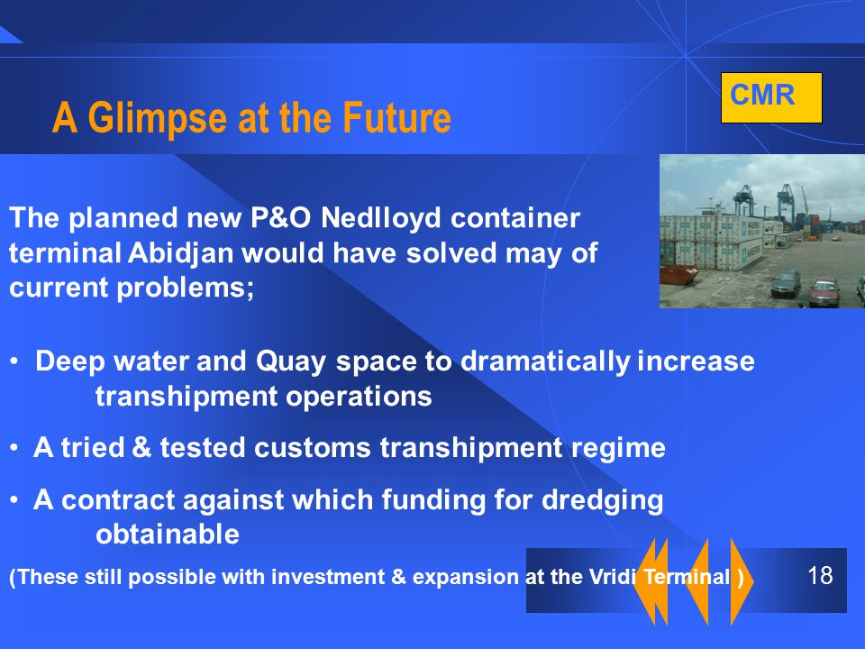 CMR 18 A Glimpse at the Future The planned new P&O Nedlloyd container terminal Abidjan would have solved may of current problems; Deep water and Quay space to dramatically increase transhipment operations A tried & tested customs transhipment regime A contract against which funding for dredging obtainable (These still possible with investment & expansion at the Vridi Terminal )