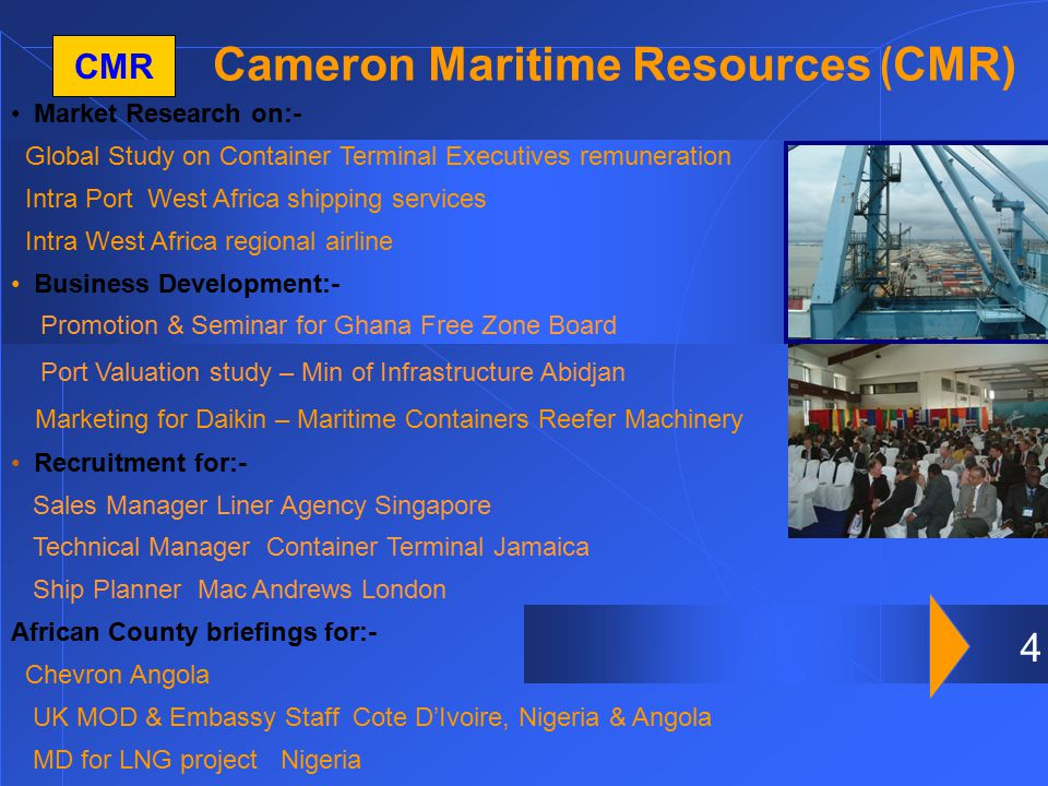 4 Cameron Maritime Resources ( CMR) CMR Market Research on:- Global Study on Container Terminal Executives remuneration Intra Port West Africa shipping services Intra West Africa regional airline Business Development:- Promotion & Seminar for Ghana Free Zone Board Port Valuation study – Min of Infrastructure Abidjan Marketing for Daikin – Maritime Containers Reefer Machinery Recruitment for:- Sales Manager Liner Agency Singapore Technical Manager Container Terminal Jamaica Ship Planner Mac Andrews London African County briefings for:- Chevron Angola UK MOD & Embassy Staff Cote D'Ivoire, Nigeria & Angola MD for LNG project Nigeria